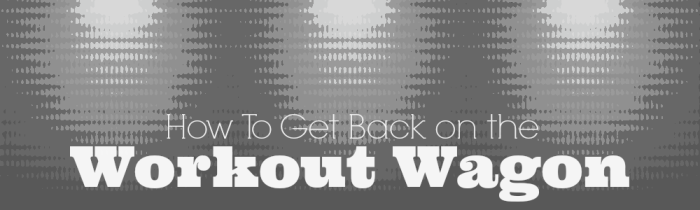 How to get back on the Workout Wagon